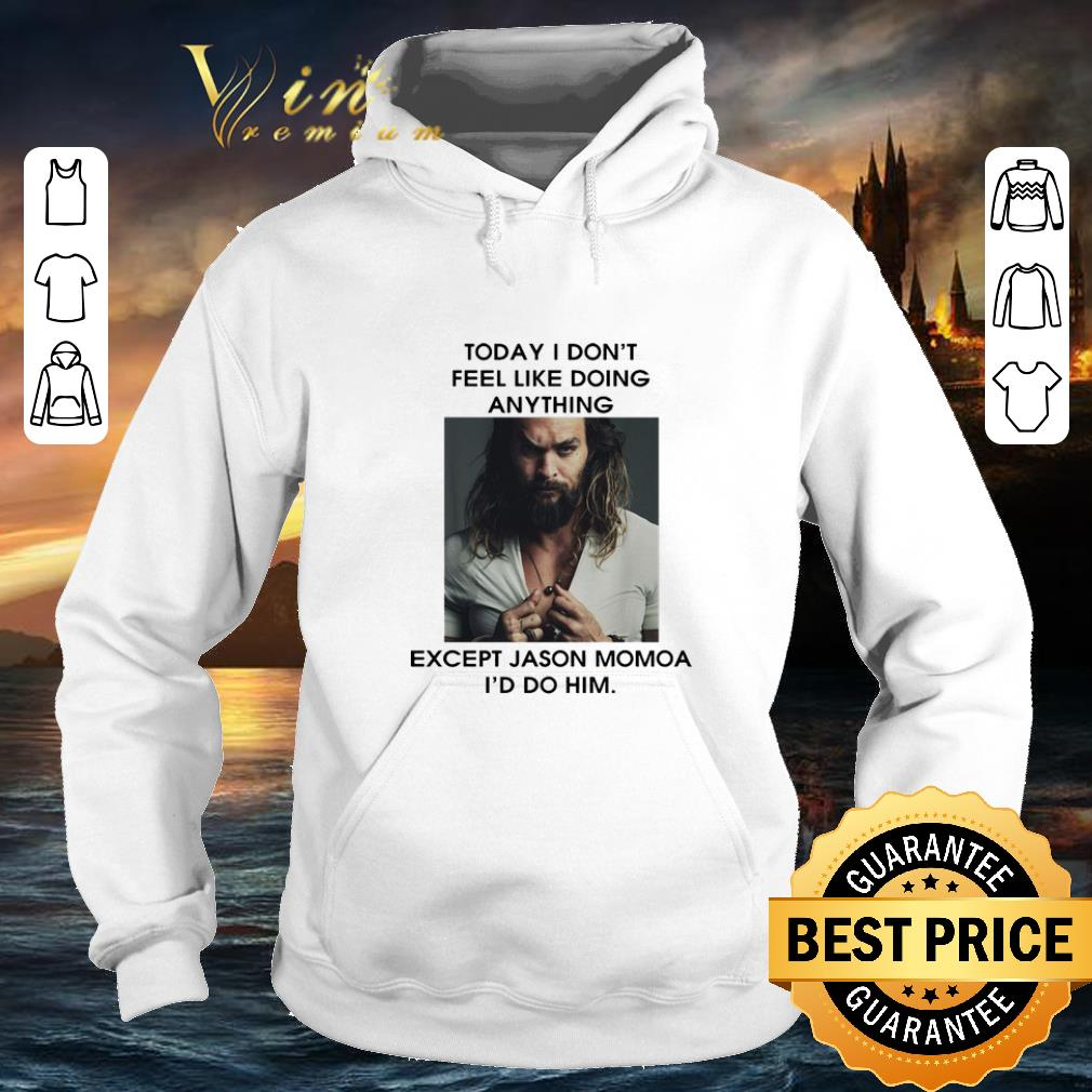Hot Today I don t feel like doing anything except Jason Momoa I d do him shirt 4 - Hot Today I don't feel like doing anything except Jason Momoa I'd do him shirt
