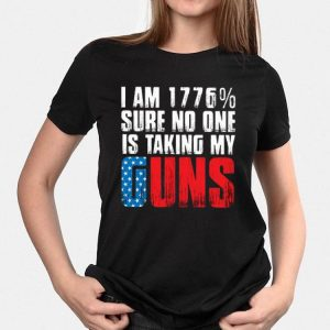 I am 1776% Sure No One Is Taking My Guns America shirt