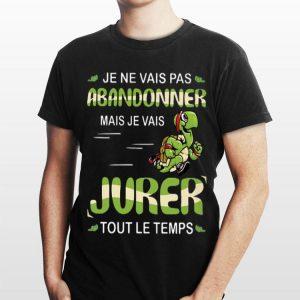 Je Ne Vais Pas Abandonner Mais je Vais Jurer Tout Le Temps shirt