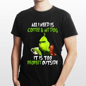 Grinch All I Need Is Coffee And My Dog It Is Too Peopley Outside sweater