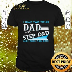 Hot I have two titles dad and step dad and i rock them both shirt