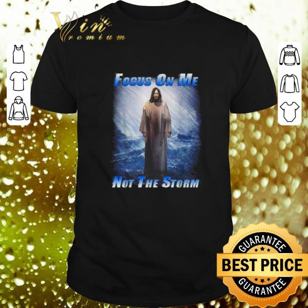Original Jesus God Focus On Me Not The Storm shirt
