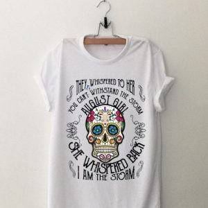 Tattoos Skull They whispered to her you can withstand the storm August girl shirt