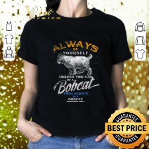 Top Always Be Yourself Unless You Can Be A Bobcat then always shirt