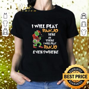 Top Grinch Santa i will play Banjo here or there everywhere Christmas shirt