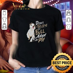 Top Pitbull Don't believe the Bull adopt a Pit shirt