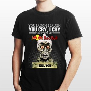 Jeff Dumham you laugh I laugh you cry I cry you take my Red Bull I kill you shirt