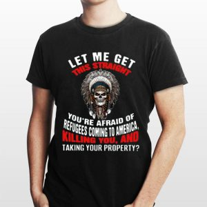 Let Me Get This Straight You're Afraid Of Refugees Coming To America Killing You And Taking Your Property shirt