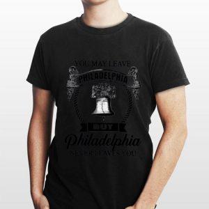 You May Leave Philadelphia But Philadelphia Never Leaves You shirt