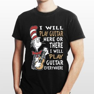 Dr. Seuss I Will Play Guitar Here Or There I Will Play Guitar Everywhere shirt