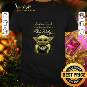 Hot Baby Yoda sometimes I need to be alone and listen to Elvis Presley Star Wars shirt