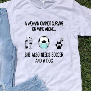 A Woman Cannot Survive On Wine Alone She Also Needs Soccer And A Dog shirt