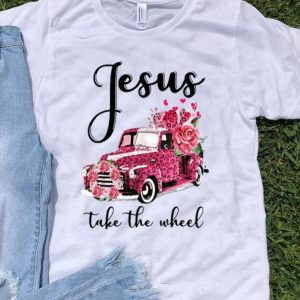 Flowers And Car Jesus Take The Wheel shirt