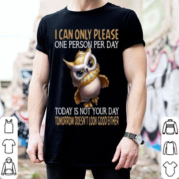 Owl Today Is Not Your Day Tomorrow Doesn't Look Good Either shirt