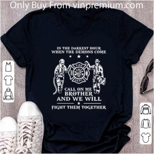 Great Firefighter In The Darkest Hour When The Demons Come Call On Me Brother shirt 4