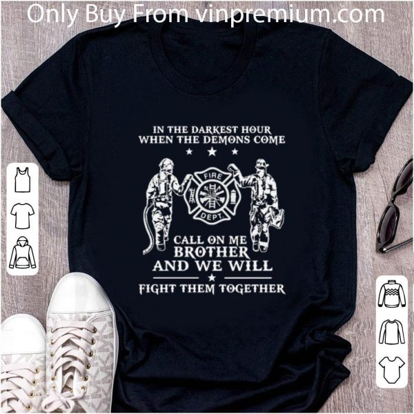 Great Firefighter In The Darkest Hour When The Demons Come Call On Me Brother shirt 2