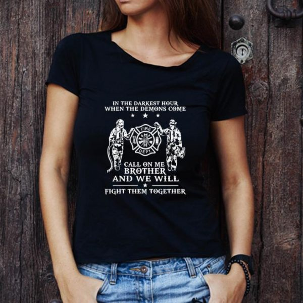 Great Firefighter In The Darkest Hour When The Demons Come Call On Me Brother shirt 1