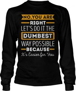 no-youre-right-lets-dumbest-way-possible-longsleeve