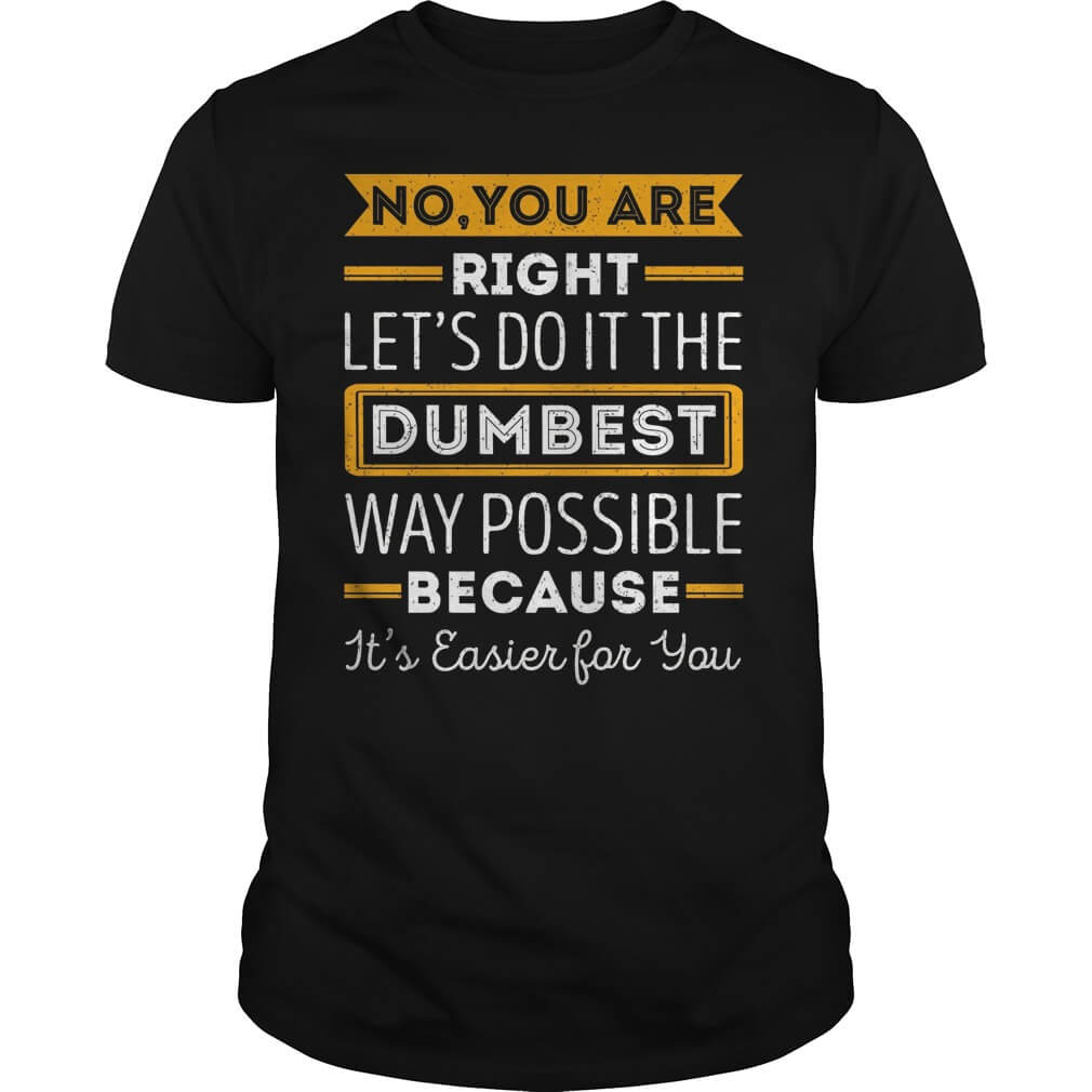 no-youre-right-lets-dumbest-way-possible-shirt