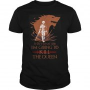 Whats Im Going Kill Queen Shirt