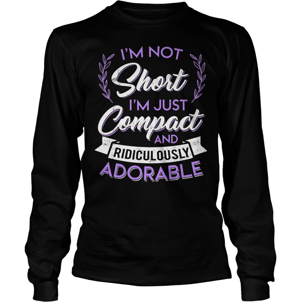 I'm Not Short I'm Just Compact And Ridiculously Adorable Longsleeve Tee