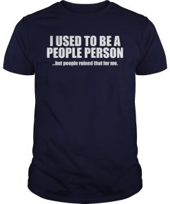 I Used To Be A People Person But People Ruined That For Me Guy Shirt