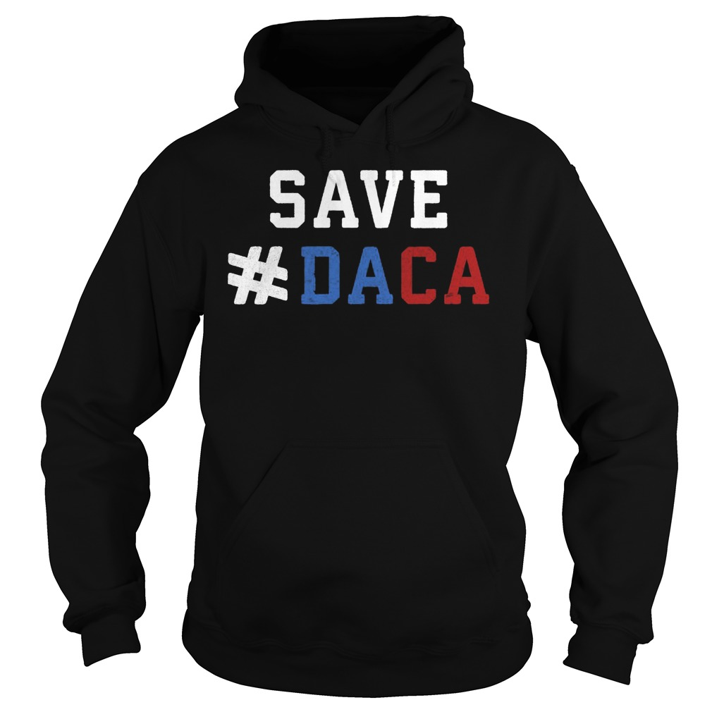 Save Daca Shirt Anti Deportation Anti Donald Trump Hoodie