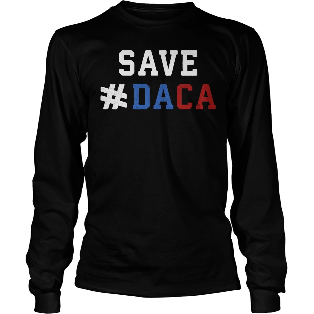 Save Daca Shirt Anti Deportation Anti Donald Trump Longsleeve Tee