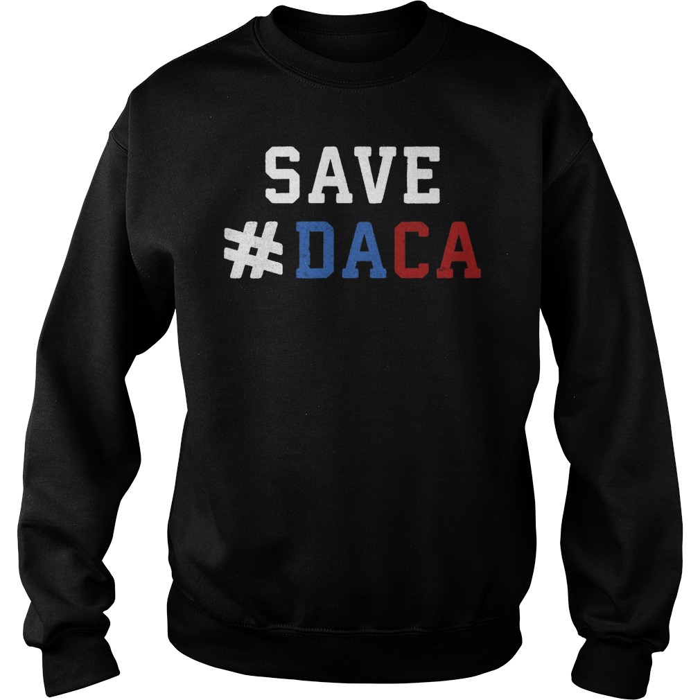 Save Daca Shirt Anti Deportation Anti Donald Trump Sweat Shirt