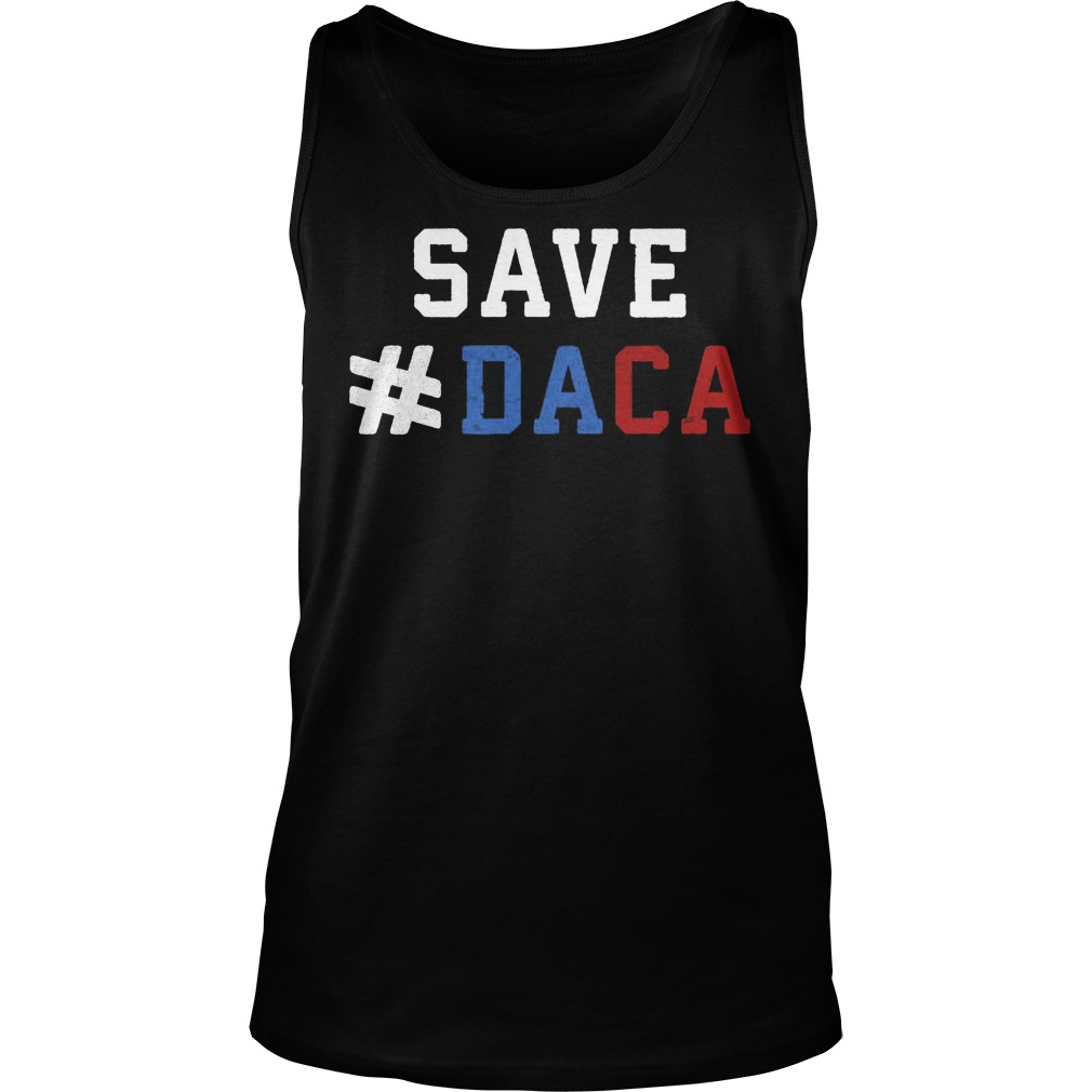 Save Daca Shirt Anti Deportation Anti Donald Trump Tank Top