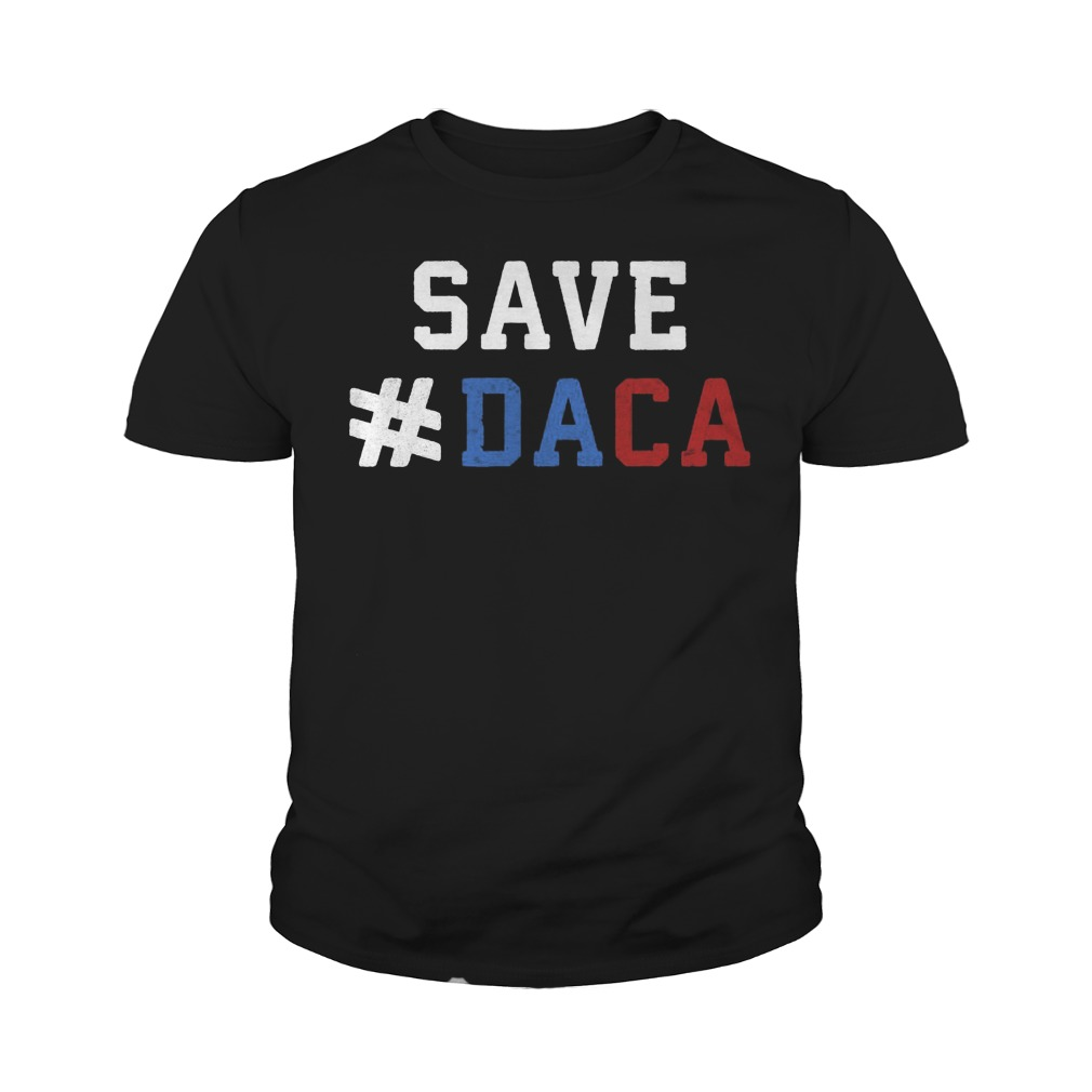 Save Daca Shirt Anti Deportation Anti Donald Trump Youth Tee