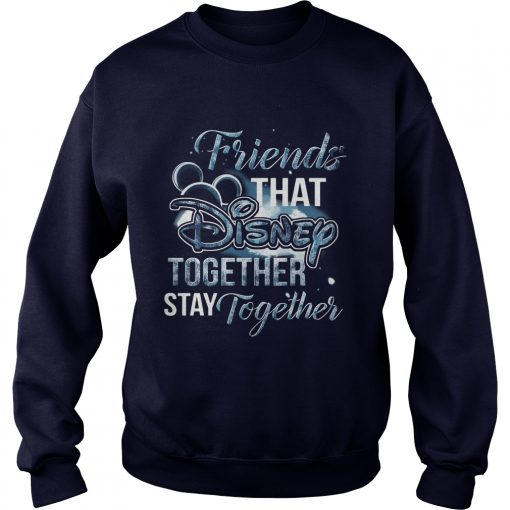Friends That Disney Together Stay Together Sweat Shirt