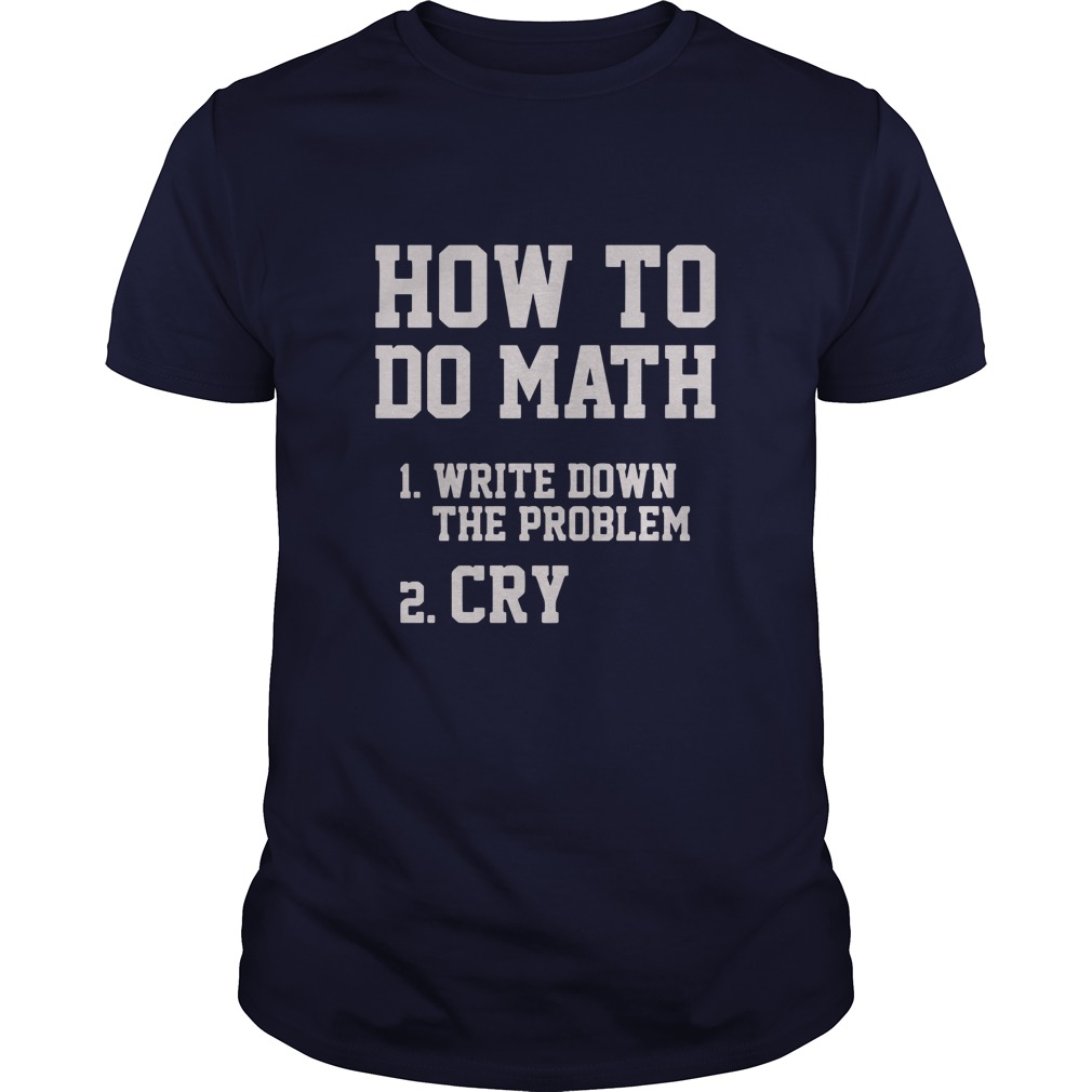 How To Do Math Write Down The Problem And Cry Guys Tee