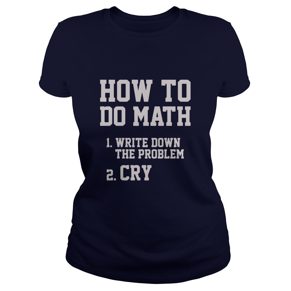 How To Do Math Write Down The Problem And Cry Ladies Tee