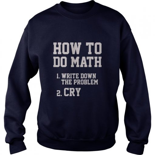 How To Do Math Write Down The Problem And Cry Sweat Shirt