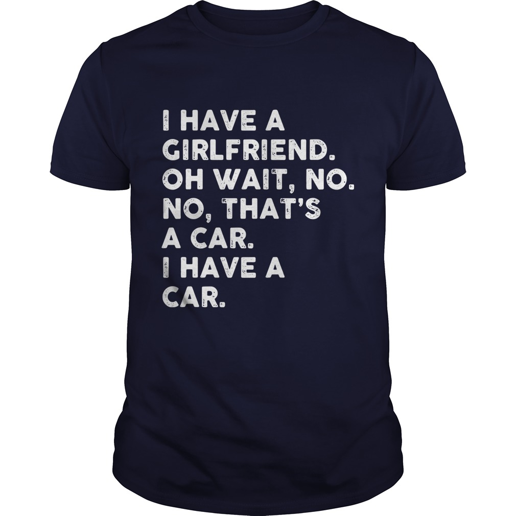 I Have A Girlfriend Oh Wait No No Thats A Car Guys Tee