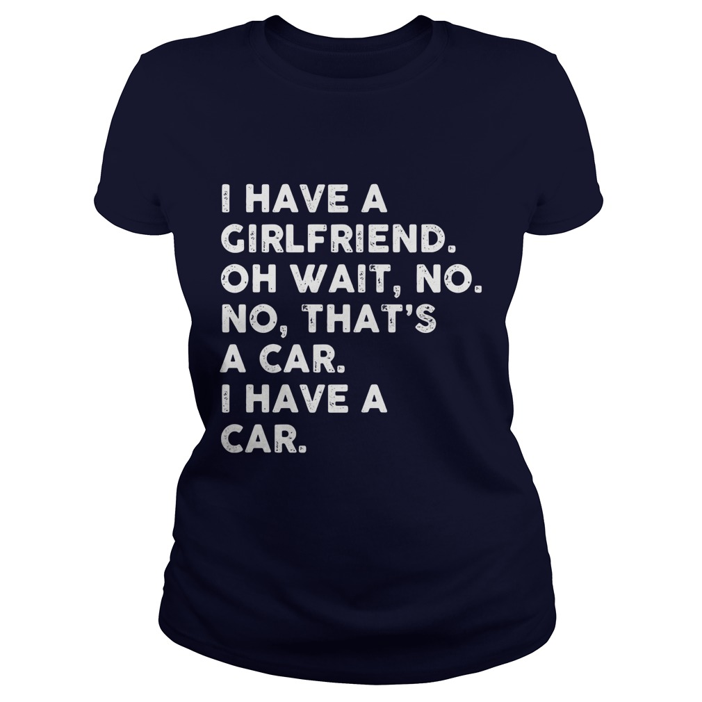 I Have A Girlfriend Oh Wait No No Thats A Car Ladies Tee