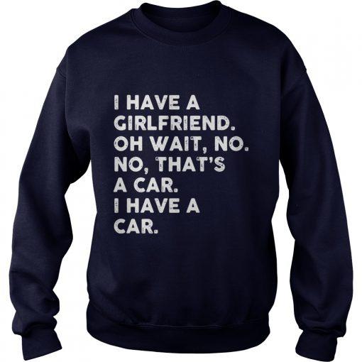 I Have A Girlfriend Oh Wait No No Thats A Car Sweater Shirt
