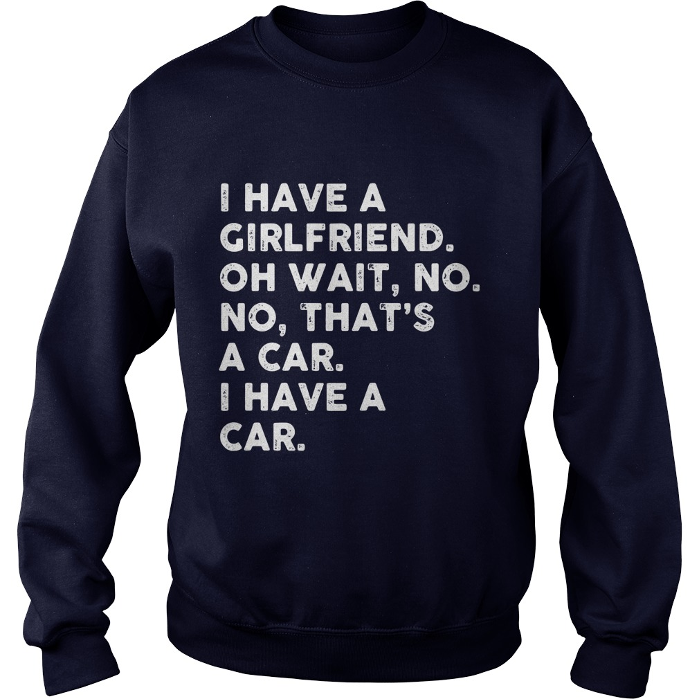 I Have A Girlfriend Oh Wait No No Thats A Car Sweater Shirt