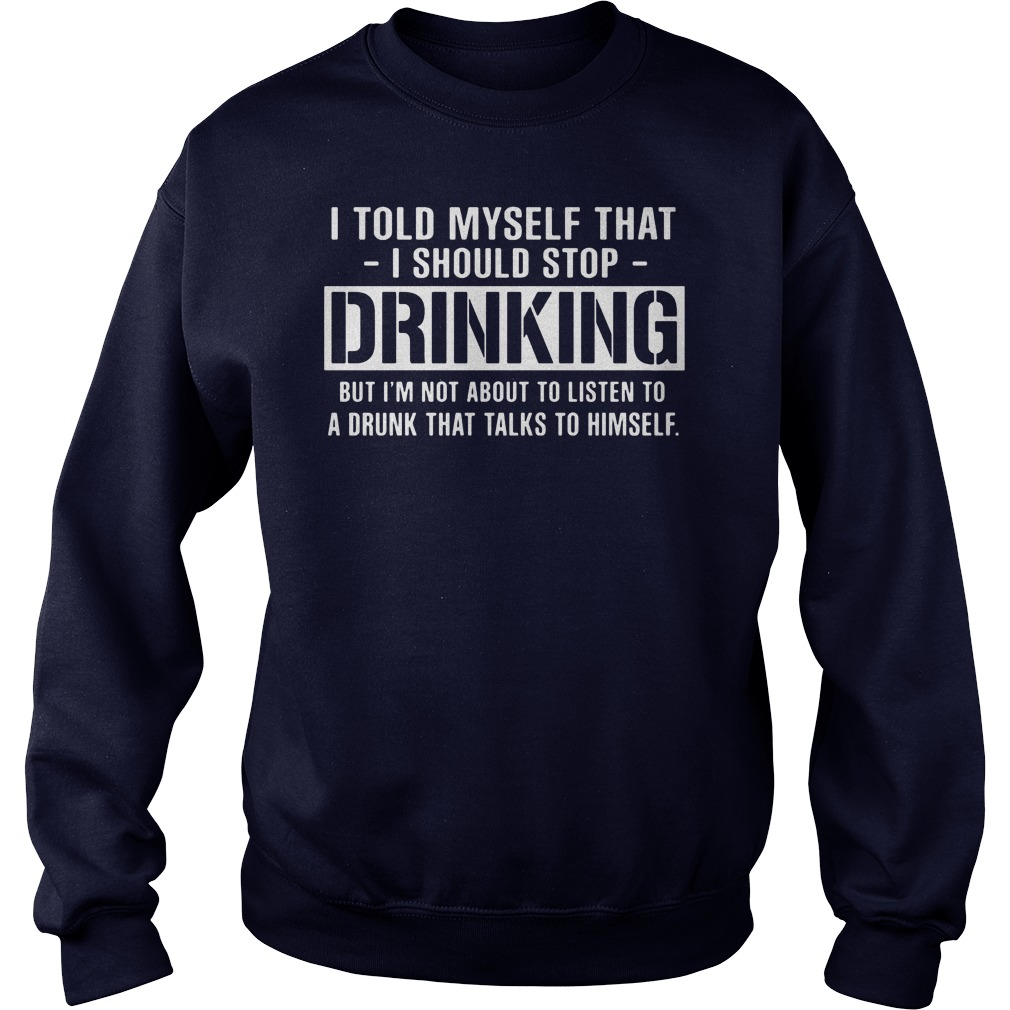 I Told Myself That I Should Stop Drinking Sweat Shirt