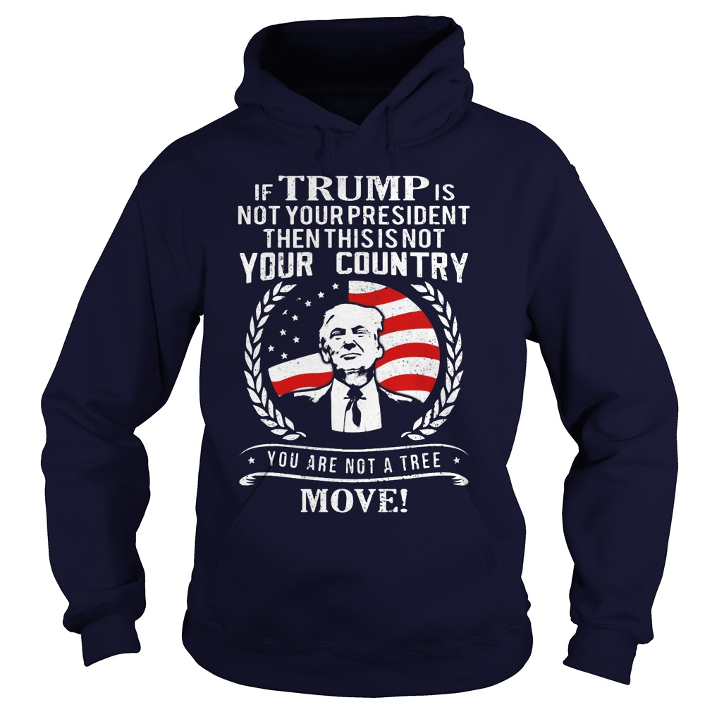 If Trump Is Not Your President Then This Is Not Your Country Your Are Not A Tree Move Hoodie