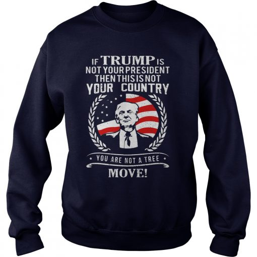 If Trump Is Not Your President Then This Is Not Your Country Your Are Not A Tree Move Sweat Shirt