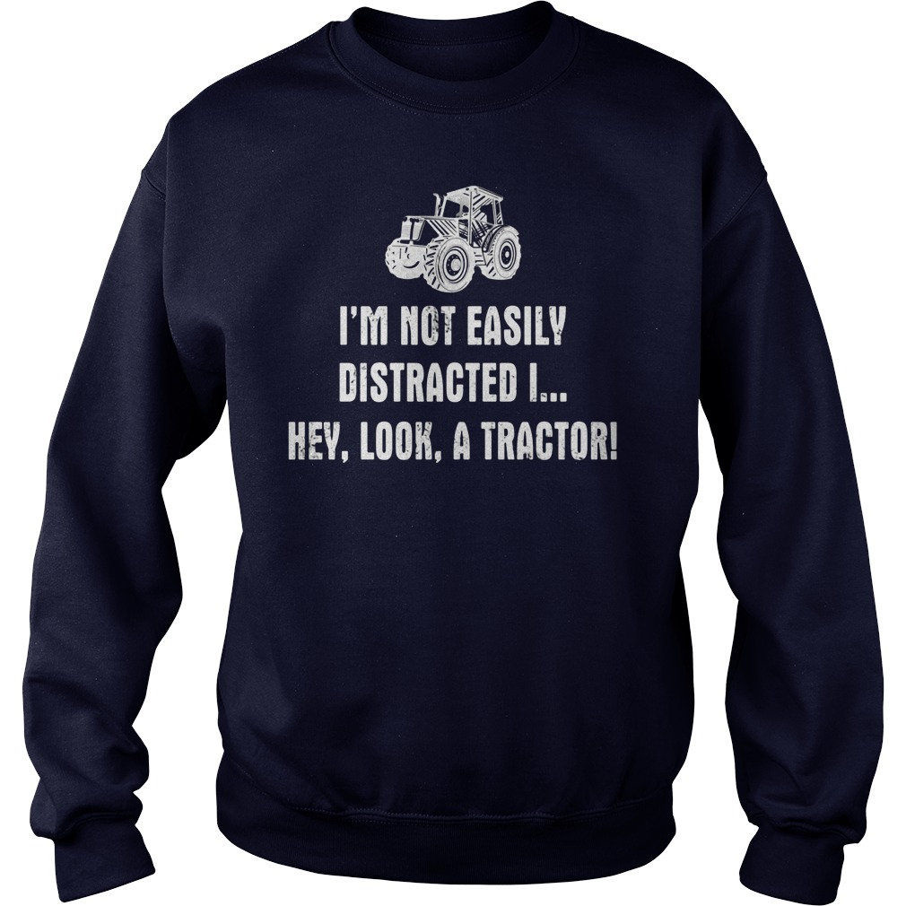 Im Not Easily Distracted Hey Look Tractor Sweat Shirt