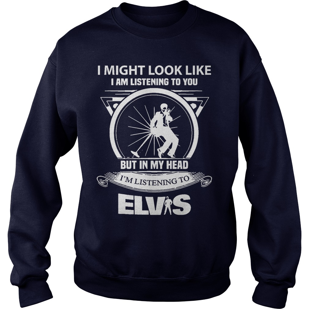 Might Look Like Im Listening Elvis Sweat Shirt