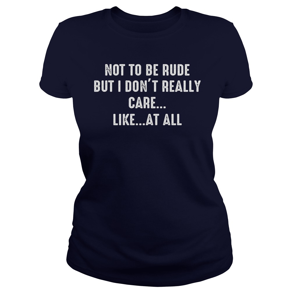 Not Rude Dont Really Care Like Ladies Tee
