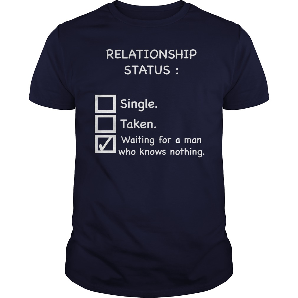 Relationship Status Waiting For A Man Who Knows Nothing Guys Tee