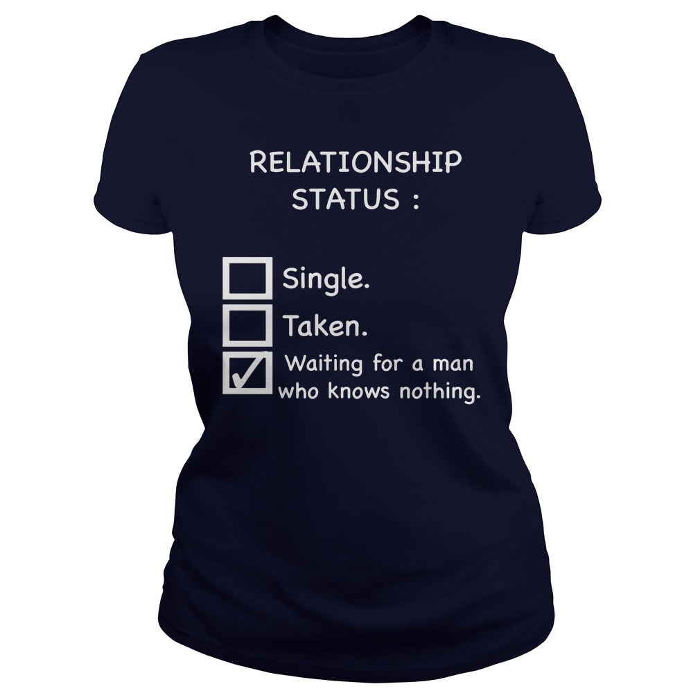 Relationship Status Waiting For A Man Who Knows Nothing Ladies Tee
