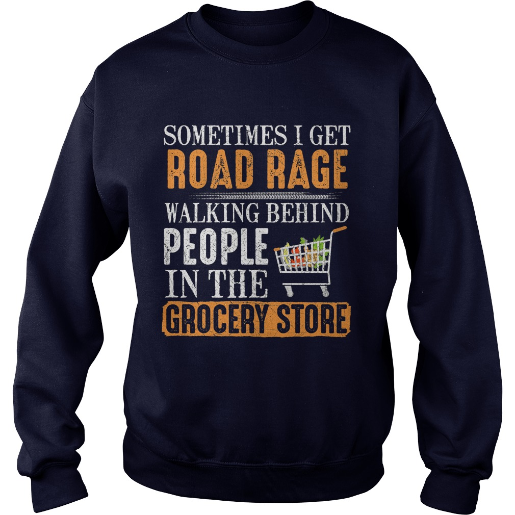 Sometimes Get Road Rage Walking Behind People Grocery Store Sweat Shirt