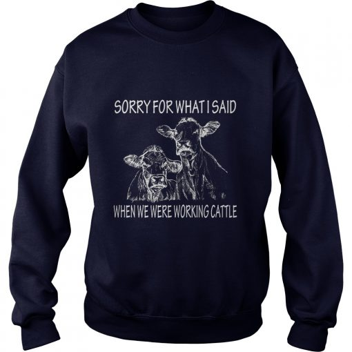 Sorry For What I Said When We Were Working Cattle Sweat Shirt