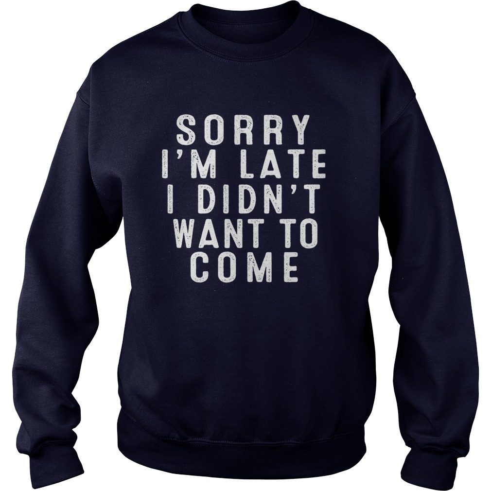 Sorry Im Late I Didnt Want To Come Sweat Shirt